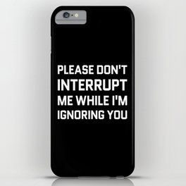 Please Don't Interrupt Me While I'm Ignoring You (Black & White) iPhone Case