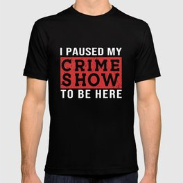 I Paused My Crime Show To Be Here T-shirt