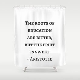 Greek Philosophy Quotes - Aristotle - The roots of education are bitter but the fruit is sweet Shower Curtain