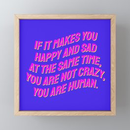 If It Makes You Happy and Sad at the Same Time, You Are Not Crazy You Are Human. Framed Mini Art Print