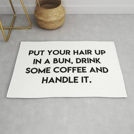 Put your hair up in a bun, drink some coffee and handle it Rug