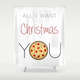 All I Want For Christmas is You ... Pizza Shower Curtain