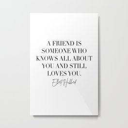 A Friend Is Someone Who Knows All about You and Still Loves You. -Elbert Hubbard Quote Metal Print