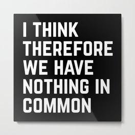 Nothing In Common Funny Quote Metal Print