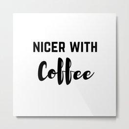 Nicer With Coffee Metal Print