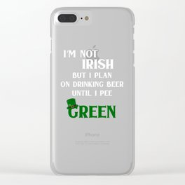 St Patricks Day I'm Not Irish But I Plan On Drinking Until I Pee Green Clear iPhone Case