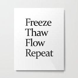 Freeze, Thaw, FLow, Repeat Metal Print