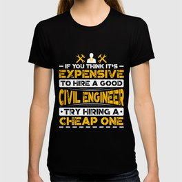 If You Think It's Expensive To Hire A Good Civil Engineer Try Hiring A Cheap One T-shirt