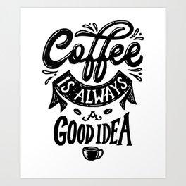 Coffee is always a good idea funny gift Art Print