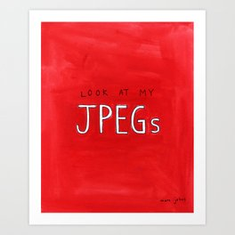 look at my JPEGs Art Print