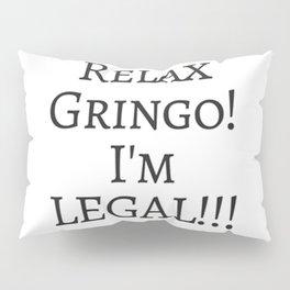Relax Gringo, I'm Legal! Pillow Sham