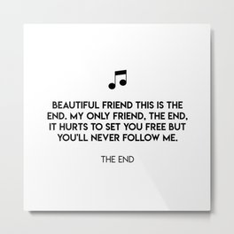 Beautiful friend this is the end. My only friend, the end, It hurts to set you free but you'll never Metal Print