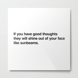 If you have good thoughts they will shine out of your face like sunbeams. Metal Print