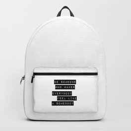 Be someone who makes everybody feel like a somebody Backpack