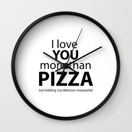 I love you more than pizza. Just kidding, my delicious mozzarella! Wall Clock