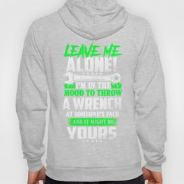 Leave me alone I'm in the mood to throw a wrench at someone's face and it might be yours Hoody