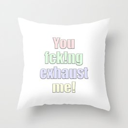 you exhaust me Throw Pillow