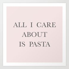 All I care about is Pasta Art Print