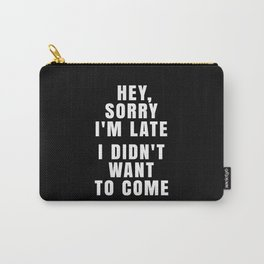 HEY, SORRY I'M LATE - I DIDN'T WANT TO COME (Black & White) Carry-All Pouch