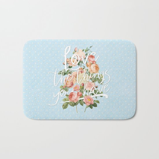 Love the things you have - flowers roses typography Bath Mat