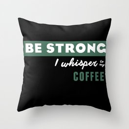 Be Strong... I whisper to my coffee Throw Pillow