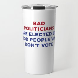 Bad Politicians Elected by People Who Don't Vote T-Shirt Travel Mug