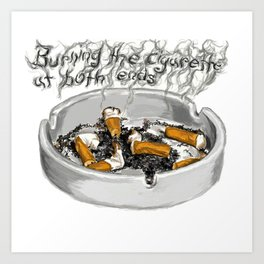 Burning the Cigarette at Both Ends Art Print
