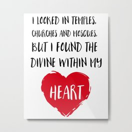 I looked in temples, churches, and mosques, but I found the Divine within my heart Metal Print