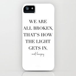 We Are All Broken, That's How the Light Gets In. -Ernest Hemingway iPhone Case