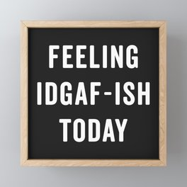 Feelling IDGAF-ish Today Funny Saying Framed Mini Art Print
