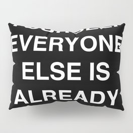 be yourself everyone else is already taken Pillow Sham