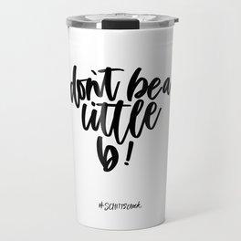 Don't be a little B - Schitt's Creek quote Travel Mug