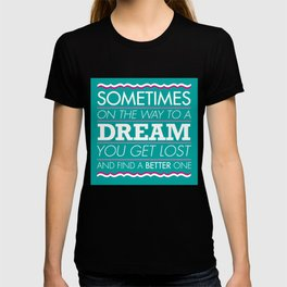 Sometimes on the way to a dream you get lost and find a better one. T-shirt
