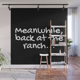 Meanwhile, back at the ranch... Wall Mural