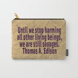 Until We Stop Harming All . . . Thomas A. Edison Carry-All Pouch