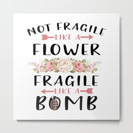 Not Fragile Like A Flower Fragile Like A Bomb Feminist gift T-Shirt Metal Print