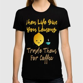 When Life Gives You Lemons Trade Them For Coffee T-shirt