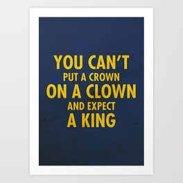 You Can't Put A Crown On A Clown And Expect A King Art Print