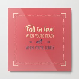 Fall in love when you're ready, not when you're lonely Metal Print