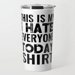 THIS IS MY I HATE EVERYONE TODAY SHIRT Travel Mug
