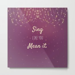 Sing Like You Mean It Metal Print