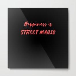 Happiness is Street Magic Metal Print