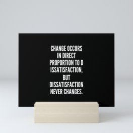 Change occurs in direct proportion to dissatisfaction but dissatisfaction never changes Mini Art Print