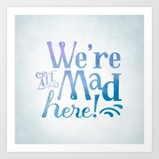 We're all Mad Here! Art Print