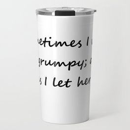 Sometimes I wake up grumpy; other times I let her sleep Travel Mug