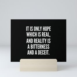 It is only hope which is real and reality is a bitterness and a deceit Mini Art Print