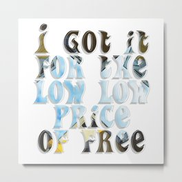 I got it for the low low price of free Metal Print