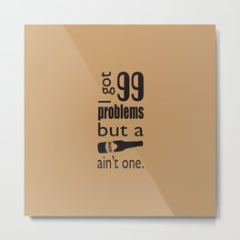 99 problems but beer ain't one Metal Print