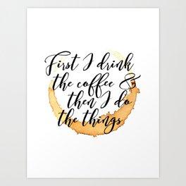 First I Drink Coffee Art Print