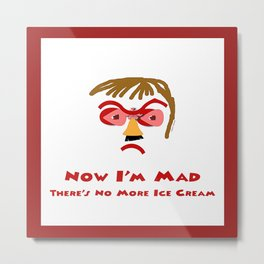 NOW I'M MAD, There's No More Ice Cream Dessert Metal Print